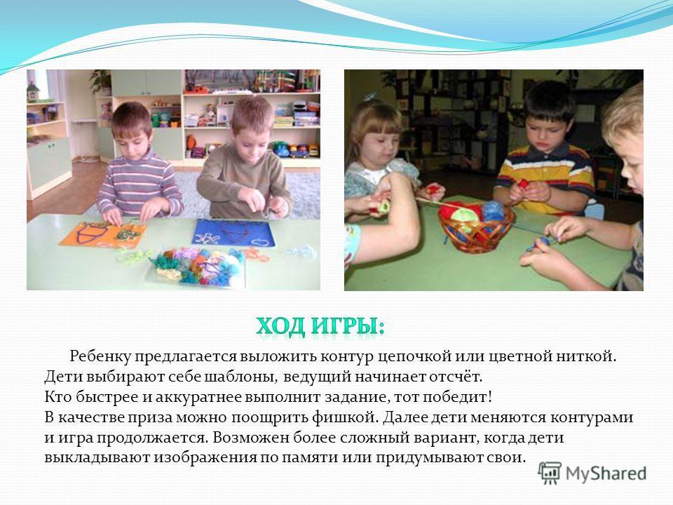 Ребенку предлагается выложить контур цепочкой или цветной ниткой. Дети выбирают себе шаблоны, ведущий начинает отсчёт. Кто быстрее и аккуратнее выполнит задание, тот победит! В качестве приза можно поощрить фишкой. Далее дети меняются контурами и игр