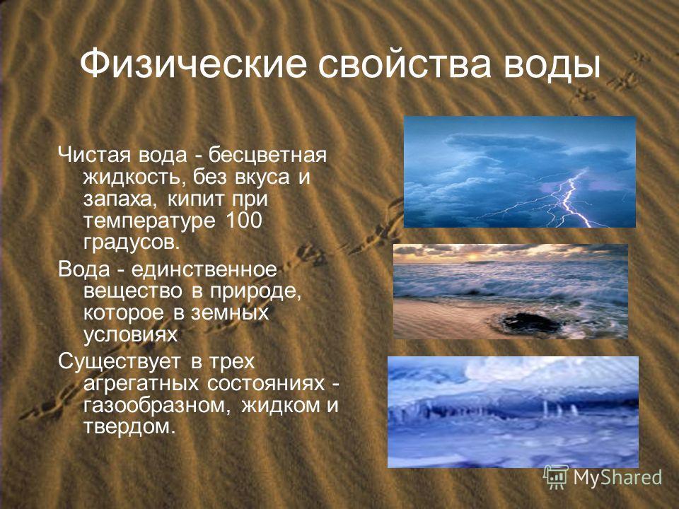 Физические свойства воды Чистая вода - бесцветная жидкость, без вкуса и запаха, кипит при температуре 100 градусов. Вода - единственное вещество в природе, которое в земных условиях Cуществует в трех агрегатных состояниях - газообразном, жидком и тве