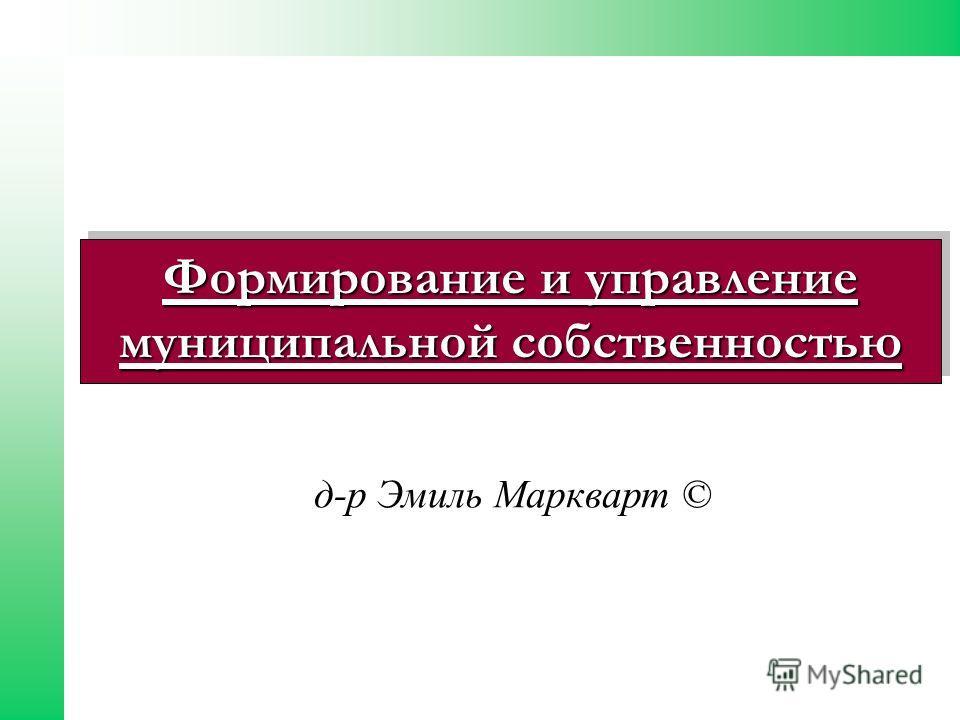 Формирование и управление муниципальной собстванноестью д-р Эмиль Маркварт ©