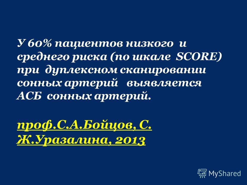 У 60% пациентов низкого и среднего риска (по шкале SCORE) при дуплексном сканировании сонных артерий выявляется АСБ сонных артерий. проф.С.А.Бойцов, С. Ж.Уразалина, 2013