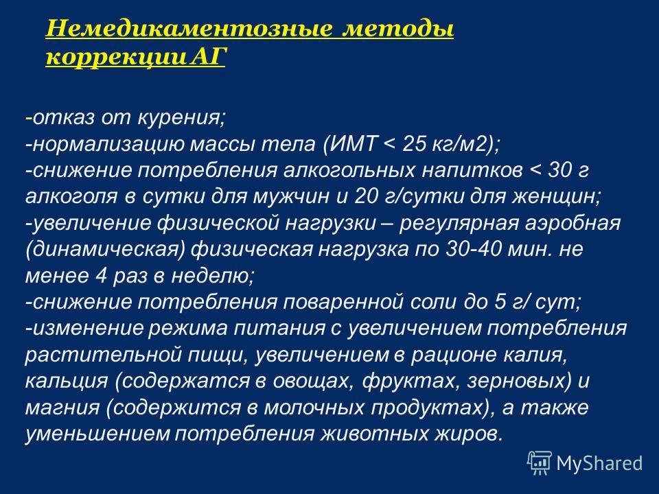 Немедикаментозные методы коррекции АГ -отказ от курения; -нормализацию массы тела (ИМТ < 25 кг/м 2); -снижение потребления алкогольных напитков < 30 г алкоголя в сутки для мужчин и 20 г/сутки для женщин; -увеличение физической нагрузки – регулярная а