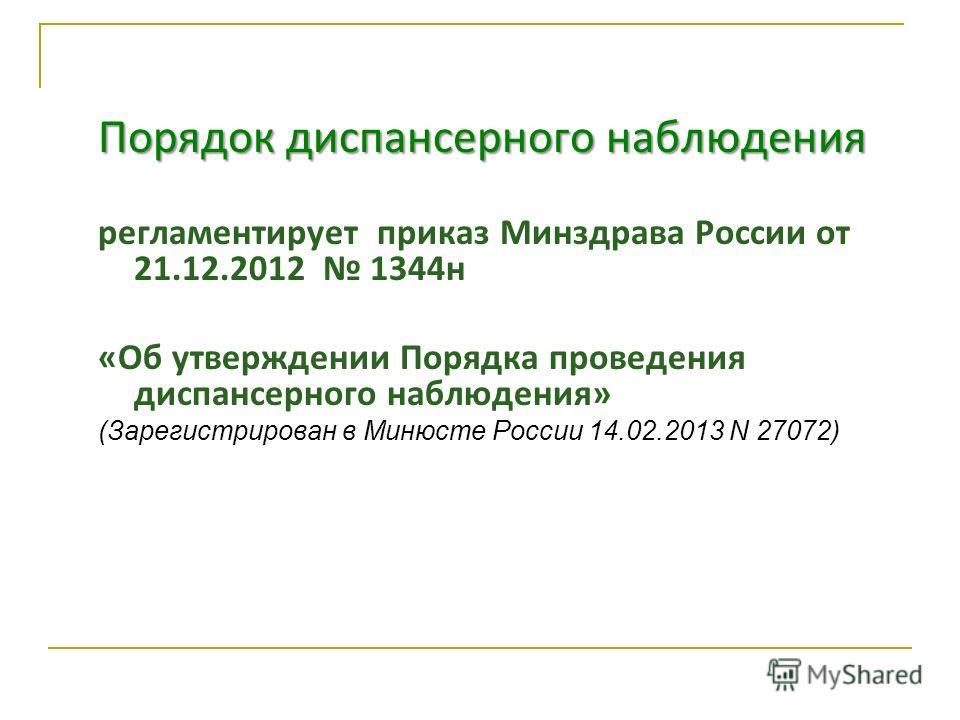 Порядок диспансерного наблюдения регламентирует приказ Минздрава России от 21.12.2012 1344 н «Об утверждении Порядка проведения диспансерного наблюдения» (Зарегистрирован в Минюсте России 14.02.2013 N 27072)