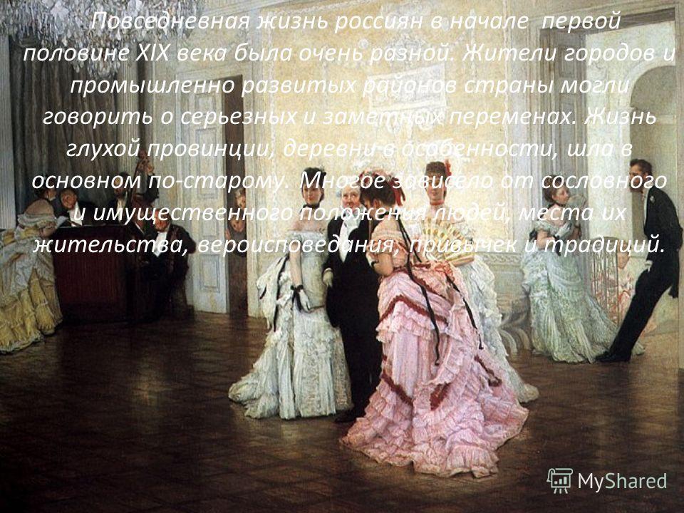 Повседневная жизнь россиян в начале первой половине XIX века была очень разной. Жители городов и промышленно развитых районов страны могли говорить о серьезных и заметных переменах. Жизнь глухой провинции, деревни в особенности, шла в основном по-ста