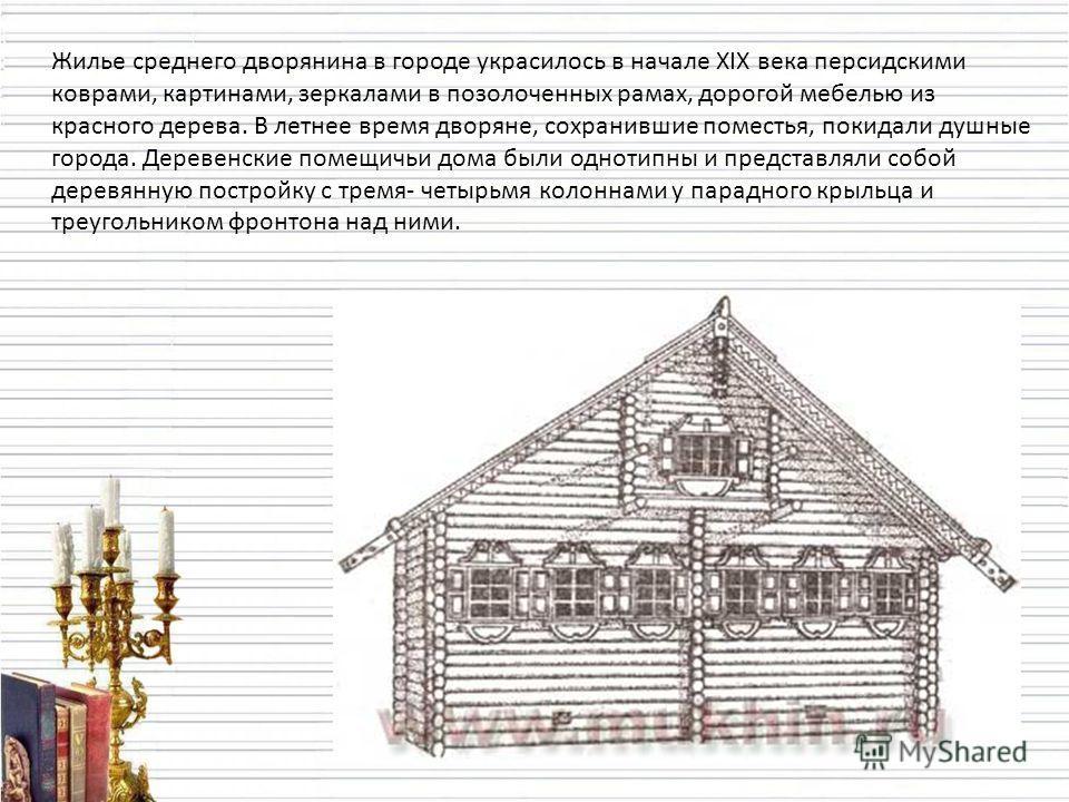 Жилье среднего дворянина в городе украсилось в начале XIX века персидскими коврами, картинами, зеркалами в позолоченных рамах, дорогой мебелью из красного дерева. В летнее время дворяне, сохранившие поместья, покидали душные города. Деревенские помещ
