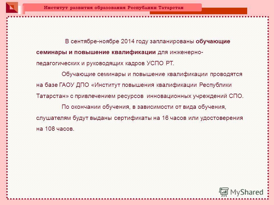 Институт развития образования Республики Татарстан В сентябре-ноябре 2014 году запланированы обучающие семинары и повышение квалификации для инженерно- педагогических и руководящих кадров УСПО РТ. Обучающие семинары и повышение квалификации проводятс