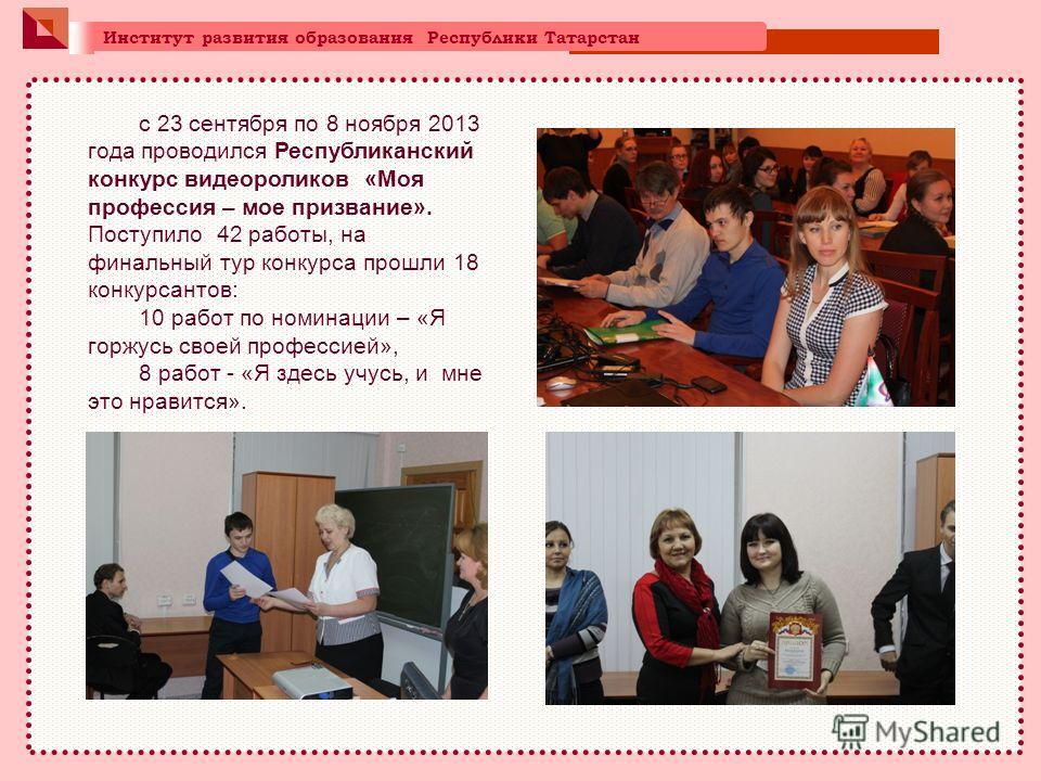 Институт развития образования Республики Татарстан с 23 сентября по 8 ноября 2013 года проводился Республиканский конкурс видеороликов «Моя профессия – мое призвание». Поступило 42 работы, на финальный тур конкурса прошли 18 конкурсантов: 10 работ по