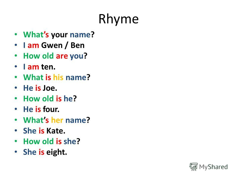 Rhyme Whats your name? I am Gwen / Ben How old are you? I am ten. What is his name? He is Joe. How old is he? He is four. Whats her name? She is Kate. How old is she? She is eight.