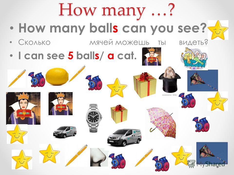 How many …? How many balls can you see? Сколько мячей можешь ты видеть? I can see 5 balls/ a cat.