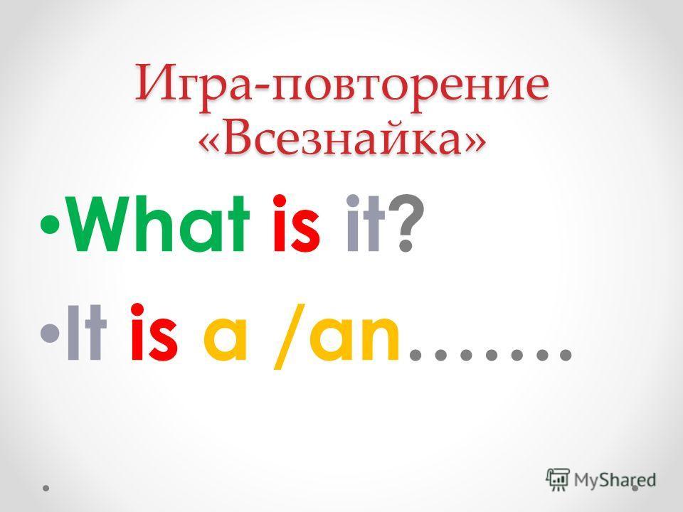 Игра-повторение «Всезнайка» What is it? It is a /an…….