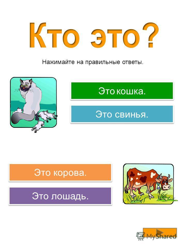 Правильно! Это коза. Попробуйте еще раз! Это корова. Это собака. Попробуйте еще раз! Это лошадь. Нажимайте на правильные ответы.