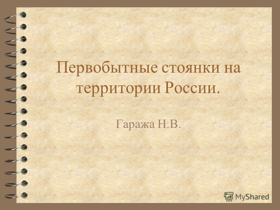 Первобытные стоянки на территории Росcии. Гаража Н.В.