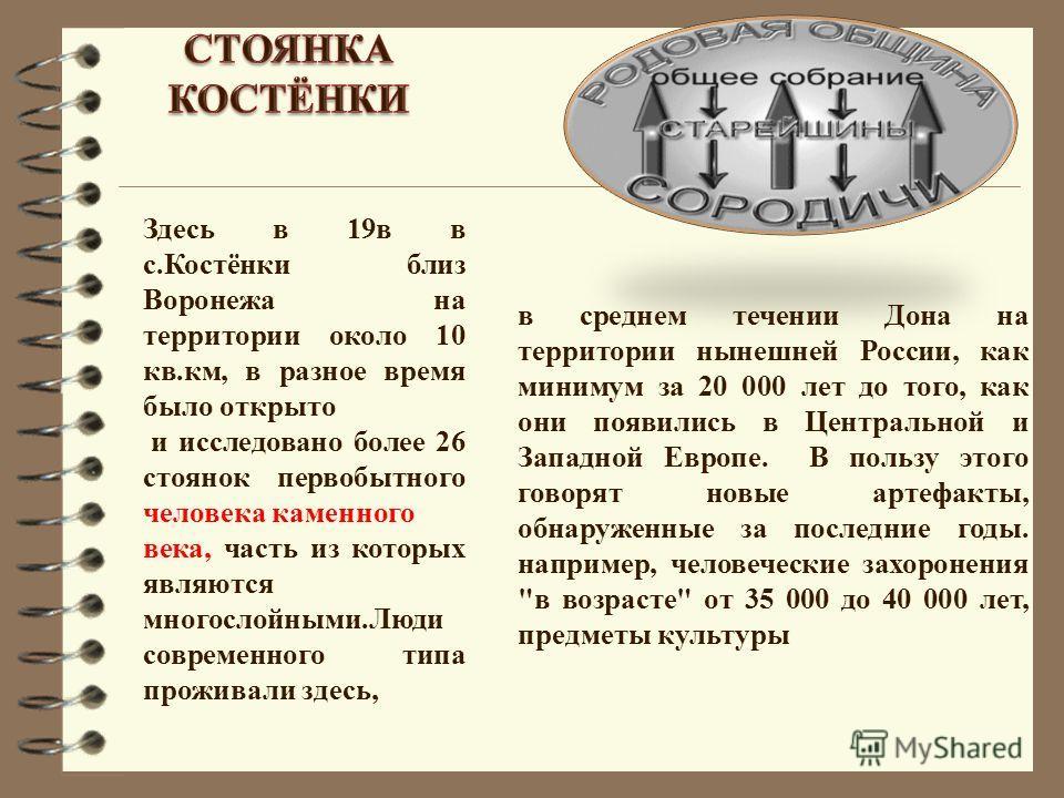Здесь в 19 в в с.Костёнки близ Воронежа на территории около 10 кв.км, в разное время было открыто и исследовано более 26 стоянок первобытного человека каменного века, часть из которых являются многослойными.Люди современного типа проживали здесь, в с