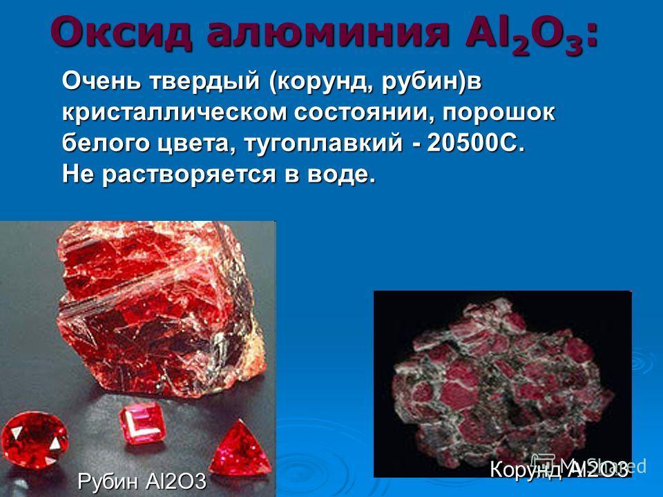 Оксид алюминия Al 2 О 3 : Очень твердый (корунд, рубин)в кристаллическом состоянии, порошок белого цвета, тугоплавкий - 20500С. Не растворяется в воде. Корунд Al2O3 Рубин Al2O3