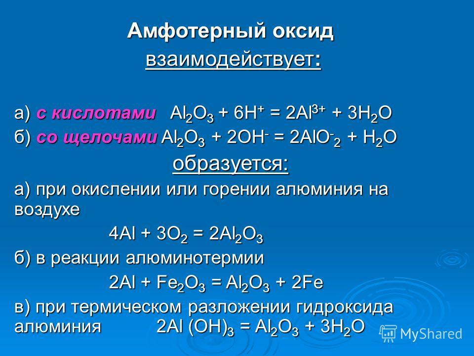Амфотерный оксид взаимодействует: взаимодействует: а) с кислотами Al 2 O 3 + 6H + = 2Al 3+ + 3H 2 O б) со щелочами Al 2 O 3 + 2OH - = 2AlO - 2 + H 2 O образуется: а) при окислении или горении алюминия на воздухе 4Al + 3O 2 = 2Al 2 O 3 б) в реакции ал