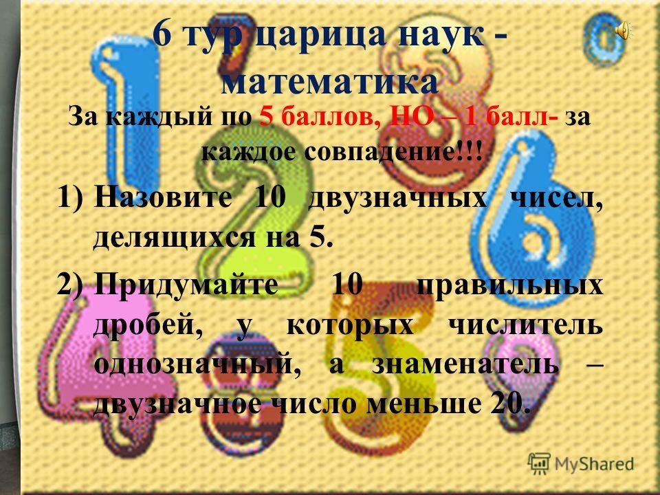 6 тур царица наук - математика За каждый по 5 баллов, НО – 1 балл- за каждое совпадение!!! 1)Назовите 10 двузначных чисел, делящихся на 5. 2)Придумайте 10 правильных дробей, у которых числитель однозначный, а знаменатель – двузначное число меньше 20.