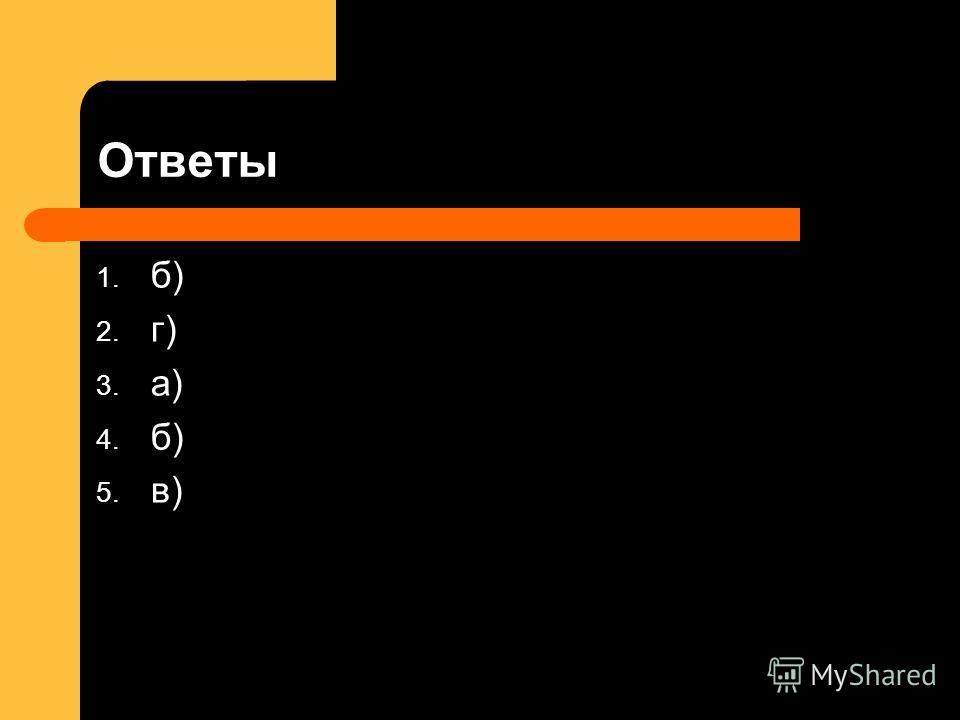 Ответы 1. б) 2. г) 3. а) 4. б) 5. в)