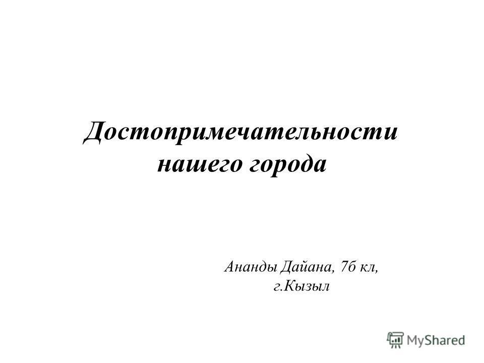 Достопримечательности нашего города Ананды Дайана, 7 б кл, г.Кызыл
