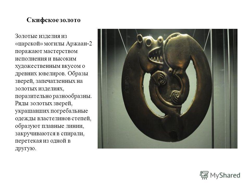 Скифское золото Золотые изделия из «царской» могилы Аржаан-2 поражают мастерством исполнения и высоким художественным вкусом о древних ювелиров. Образы зверей, запечатленных на золотых изделиях, поразительно разнообразны. Ряды золотых зверей, украшав