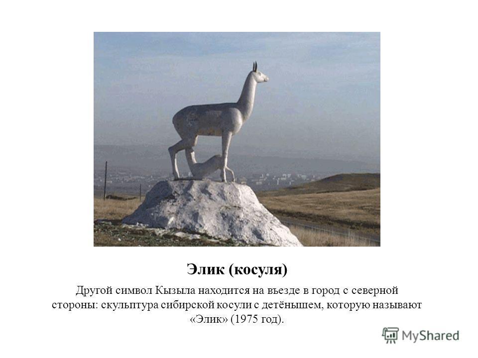 Элик (косуля) Другой символ Кызыла находится на въезде в город с северной стороны: скульптура сибирской косули с детёнышем, которую называют «Элик» (1975 год).