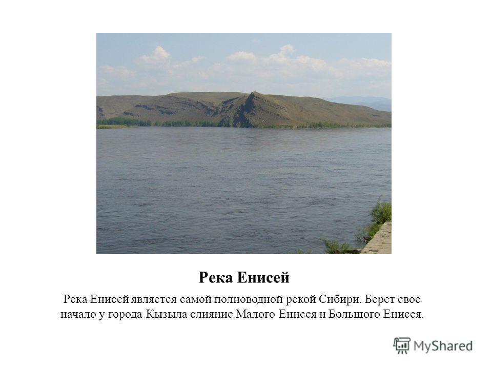 Река Енисей Река Енисей является самой полноводной рекой Сибири. Берет свое начало у города Кызыла слияние Малого Енисея и Большого Енисея.