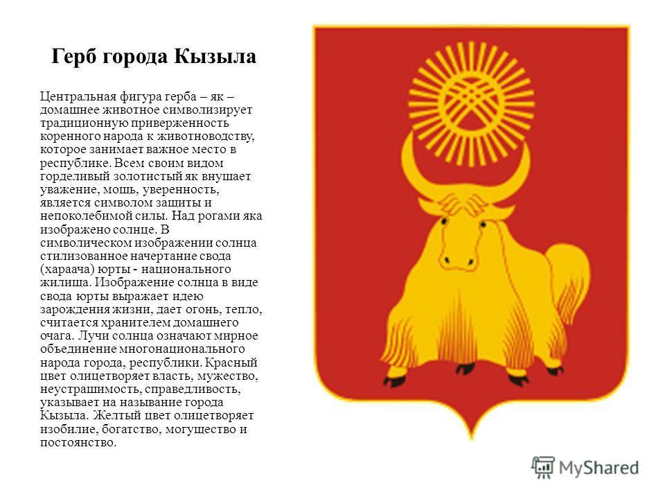 Герб города Кызыла Центральная фигура герба – як – домашнее животное символизирует традиционную приверженность коренного народа к животноводству, которое занимает важное место в республике. Всем своим видом горделивый золотистый як внушает уважение,