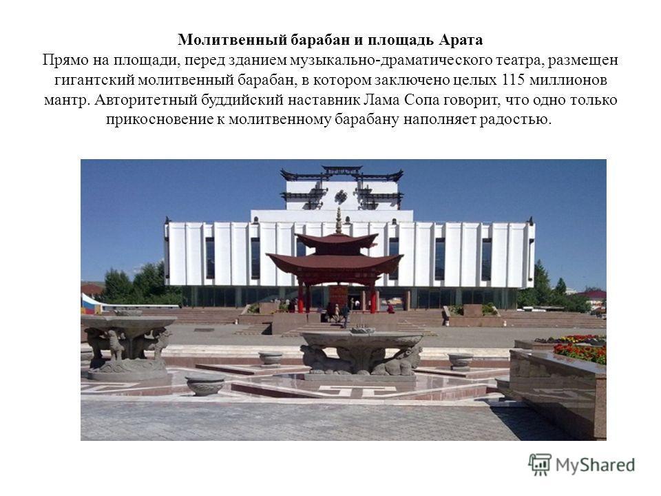 Молитвенный барабан и площадь Арата Прямо на площади, перед зданием музыкально-драматического театра, размещен гигантский молитвенный барабан, в котором заключено целых 115 миллионов мантр. Авторитетный буддийский наставник Лама Сопа говорит, что одн