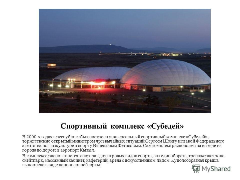 Спортивный комплекс «Субедей» В 2000-х годах в республике был построен универсальный спортивный комплекс «Субедей», торжественно открытый министром чрезвычайных ситуаций Сергеем Шойгу и главой Федерального агентства по физкультуре и спорту Вячеславом