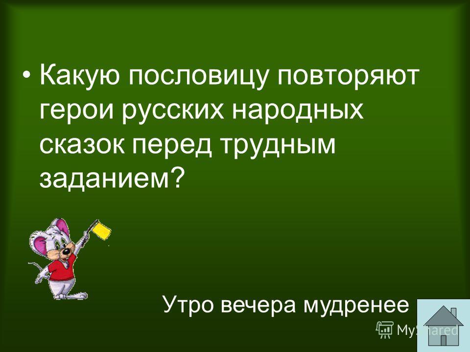 Какую пословицу повторяют герои русских народных сказок перед трудным заданием? Утро вечера мудренее