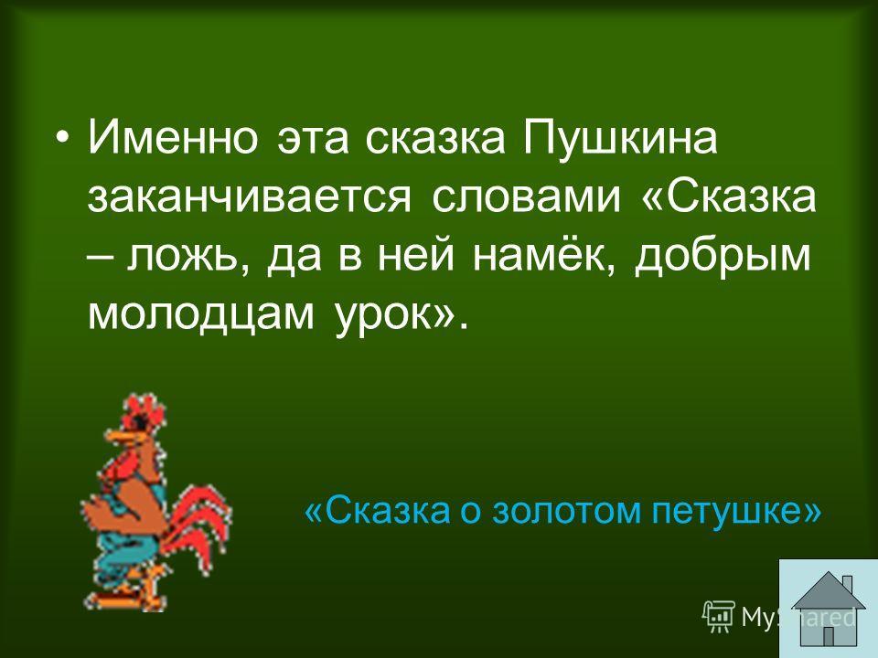 Именно эта сказка Пушкина заканчивается словами «Сказка – ложь, да в ней намёк, добрым молодцам урок». «Сказка о золотом петушке»