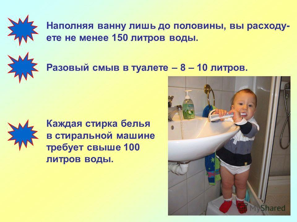 Наполняя ванну лишь до половины, вы расходу- ете не менее 150 литров воды. Разовый смыв в туалете – 8 – 10 литров. Каждая стирка белья в стиральной машине требует свыше 100 литров воды.