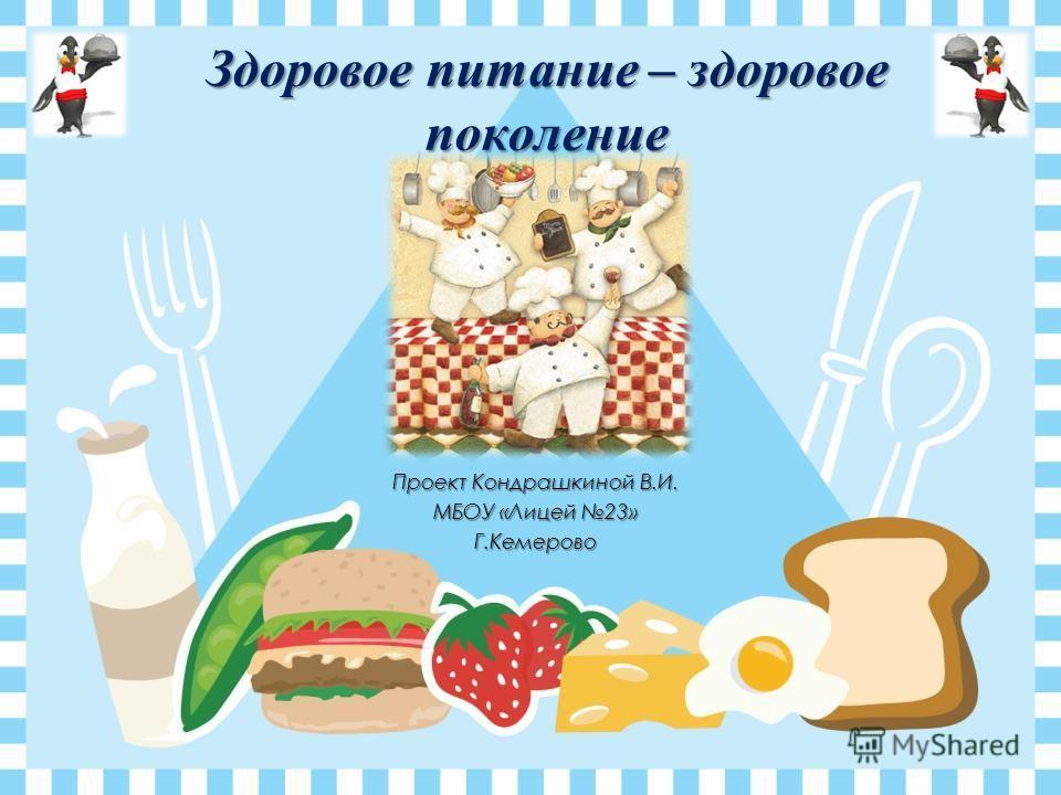 Проект Кондрашкиной В.И. МБОУ «Лицей 23» Г.Кемерово Здоровое питание – здоровое поколение