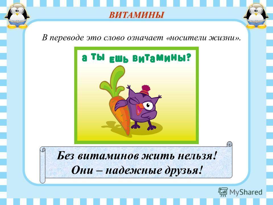 В переводе это слово означает « носители жизни ». Без витаминов жить нельзя! Они – надежные друзья! ВИТАМИНЫ