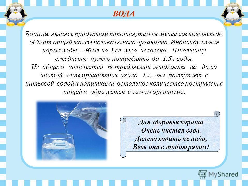 Вода, не являясь продуктом питания, тем не менее составляет до 60% от общей массы человеческого организма. Индивидуальная норма воды – 40 мл на 1 кг веса человека. Школьнику ежедневно нужно потреблять до 1,5 л воды. Из общего количества потребляемой
