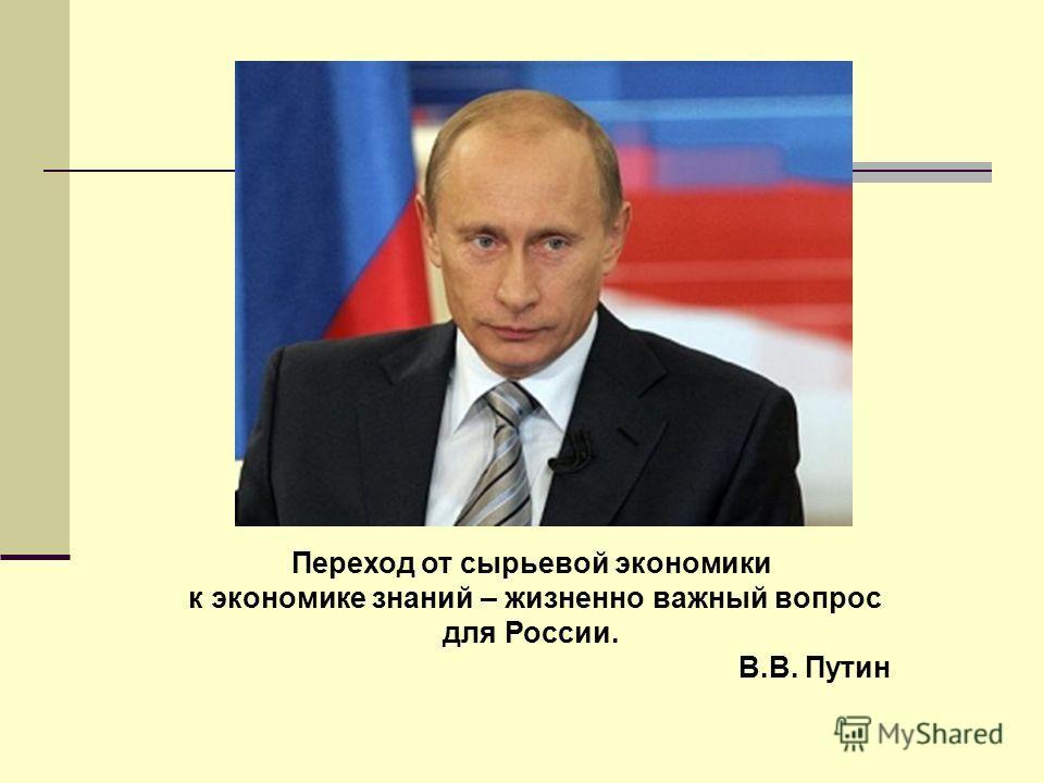 Переход от сырьевой экономики к экономике знаний – жизненно важный вопрос для России. В.В. Путин