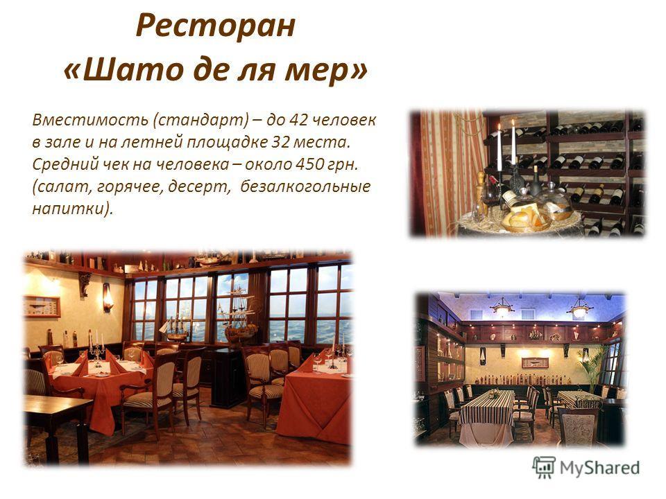 Ресторан «Шато де ля мер» Вместимость (стандарт) – до 42 человек в зале и на летней площадке 32 места. Средний чек на человека – около 450 грн. (салат, горячее, десерт, безалкогольные напитки).