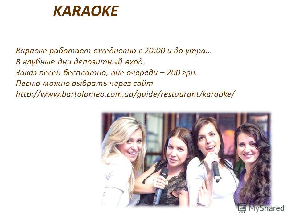 KARAOKE Караоке работает ежедневно с 20:00 и до утра... В клубные дни депозитный вход. Заказ песен бесплатно, вне очереди – 200 грн. Песню можно выбрать через сайт http://www.bartolomeo.com.ua/guide/restaurant/karaoke/