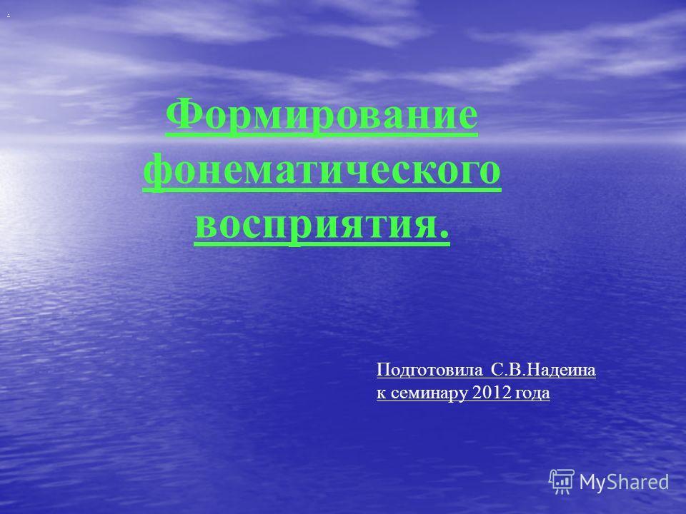 Формирование фонематического восприятия.. Подготовила С.В.Надеина к семинару 2012 года