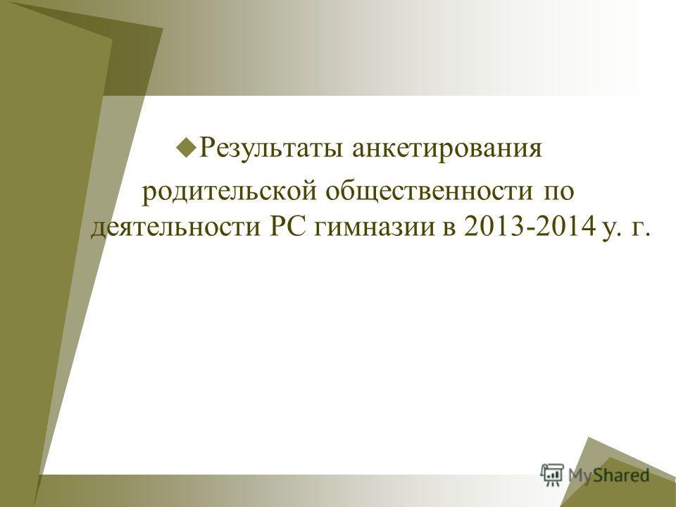 Результаты анкетирования родительской общественности по деятельности РС гимназии в 2013-2014 у. г.
