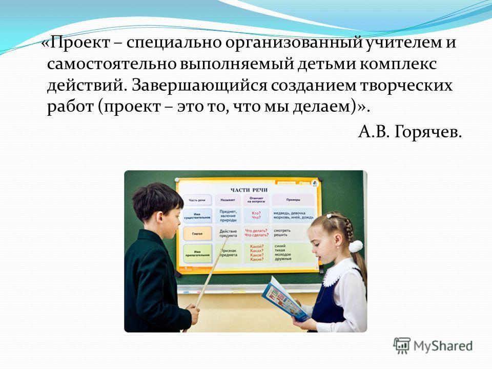 «Проект – специально организованный учителем и самостоятельно выполняемый детьми комплекс действий. Завершающийся созданием творческих работ (проект – это то, что мы делаем)». А.В. Горячев.