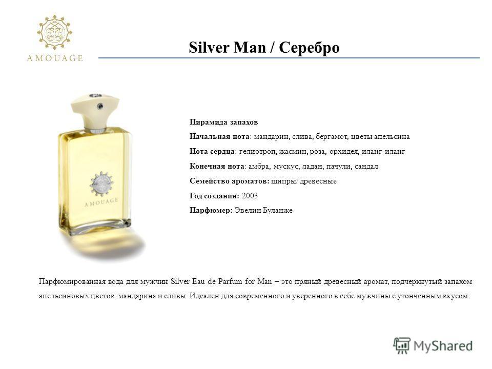 Silver Man / Серебро Парфюмированная вода для мужчин Silver Eau de Parfum for Man – это пряный древесный аромат, подчеркнутый запахом апельсиновых цветов, мандарина и сливы. Идеален для современного и уверенного в себе мужчины с утонченным вкусом. Пи
