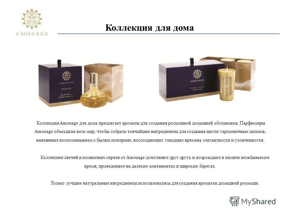 Коллекция для дома Коллекция Amouage для дома предлагает ароматы для создания роскошной домашней обстановки. Парфюмеры Amouage объездили весь мир, чтобы собрать тончайшие ингредиенты для создания шести гармоничных запахов, навеянных воспоминанием о б