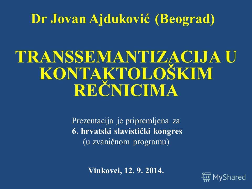 Dr Jovan Ajduković (Beograd) TRANSSEMANTIZACIJA U KONTAKTOLOŠKIM REČNICIMA Prezentacija je pripremljena za 6. hrvatski slavistički kongres (u zvaničnom programu) Vinkovci, 12. 9. 2014.