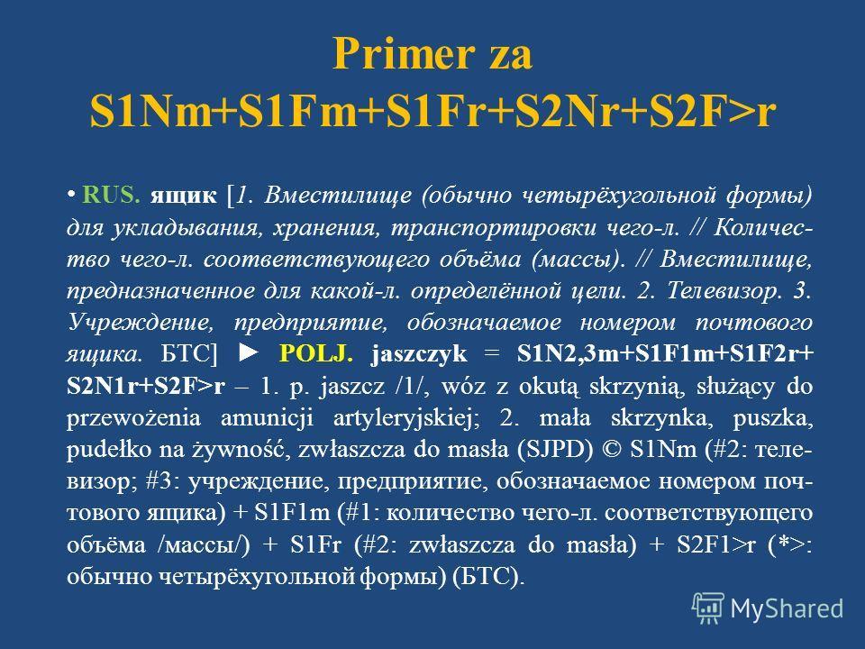 Primer za S1Nm+S1Fm+S1Fr+S2Nr+S2F>r RUS. ящик [1. Вместилище (обычно четырёхугольной формы) для укладывания, хранения, транспортировки чего-л. // Количес- тво чего-л. соответствующего объёма (массы). // Вместилище, предназначенное для какой-л. опреде