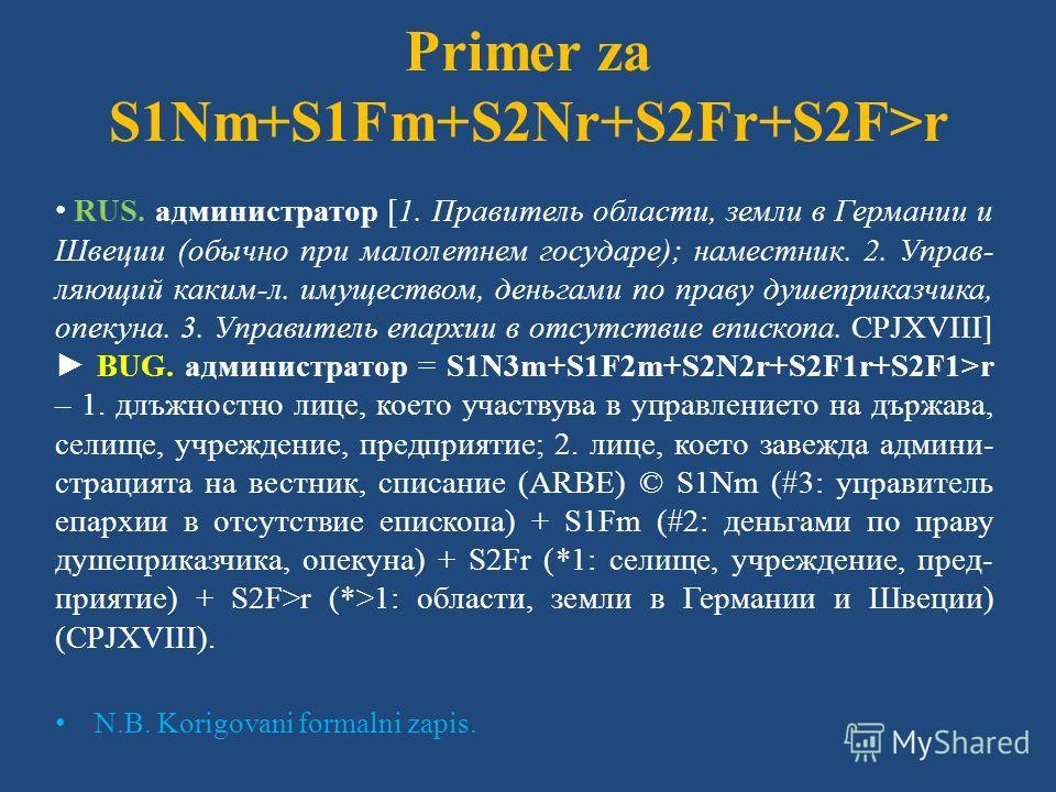Primer za S1Nm+S1Fm+S2Nr+S2Fr+S2F>r RUS. администратор [1. Правитель области, земли в Германии и Швеции (обычно при малолетнем государе); наместник. 2. Управ- ляющий каким-л. имуществом, деньгами по праву душеприказчика, опекуна. 3. Управитель епархи