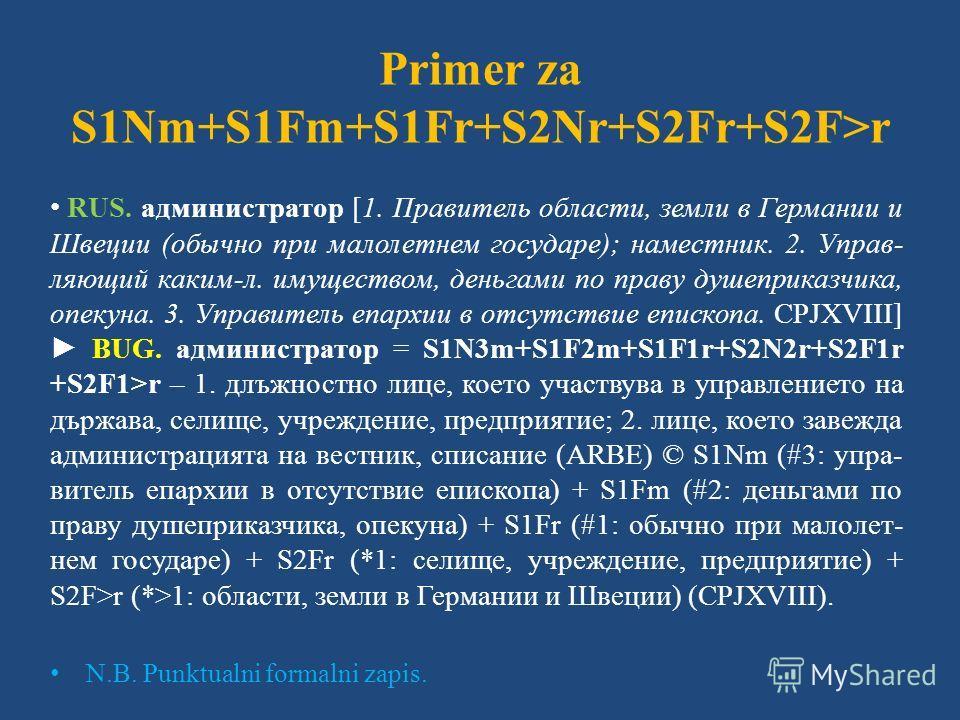 Primer za S1Nm+S1Fm+S1Fr+S2Nr+S2Fr+S2F>r RUS. администратор [1. Правитель области, земли в Германии и Швеции (обычно при малолетнем государе); наместник. 2. Управ- ляющий каким-л. имуществом, деньгами по праву душеприказчика, опекуна. 3. Управитель е