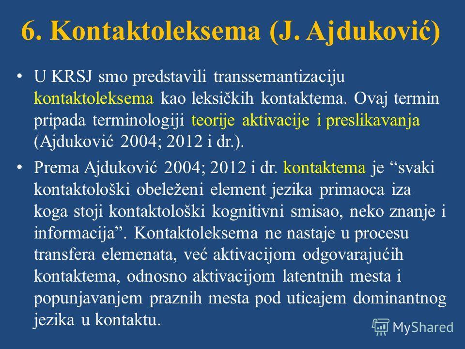 6. Kontaktoleksema (J. Ajduković) U KRSJ smo predstavili transsemantizaciju kontaktoleksema kao leksičkih kontaktema. Ovaj termin pripada terminologiji teorije aktivacije i preslikavanja (Ajduković 2004; 2012 i dr.). Prema Ajduković 2004; 2012 i dr.
