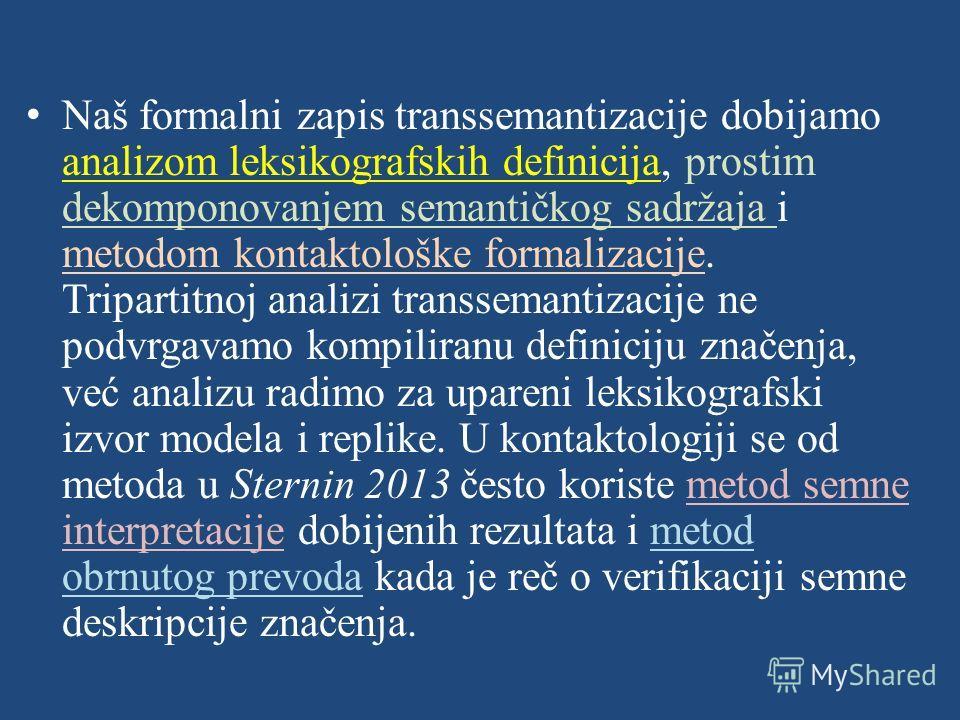 Naš formalni zapis transsemantizacije dobijamo analizom leksikografskih definicija, prostim dekomponovanjem semantičkog sadržaja i metodom kontaktološke formalizacije. Tripartitnoj analizi transsemantizacije ne podvrgavamo kompiliranu definiciju znač