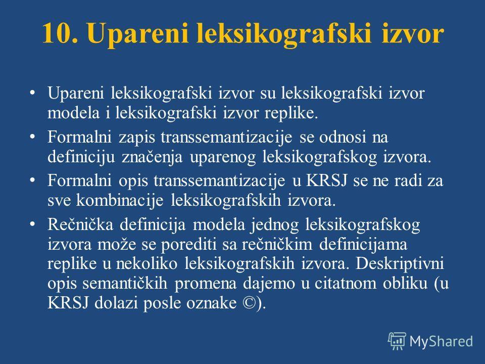 10. Upareni leksikografski izvor Upareni leksikografski izvor su leksikografski izvor modela i leksikografski izvor replike. Formalni zapis transsemantizacije se odnosi na definiciju značenja uparenog leksikografskog izvora. Formalni opis transsemant