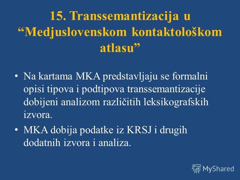 15. Transsemantizacija u Medjuslovenskom kontaktološkom atlasu Na kartama MKA predstavljaju se formalni opisi tipova i podtipova transsemantizacije dobijeni analizom različitih leksikografskih izvora. MKA dobija podatke iz KRSJ i drugih dodatnih izvo