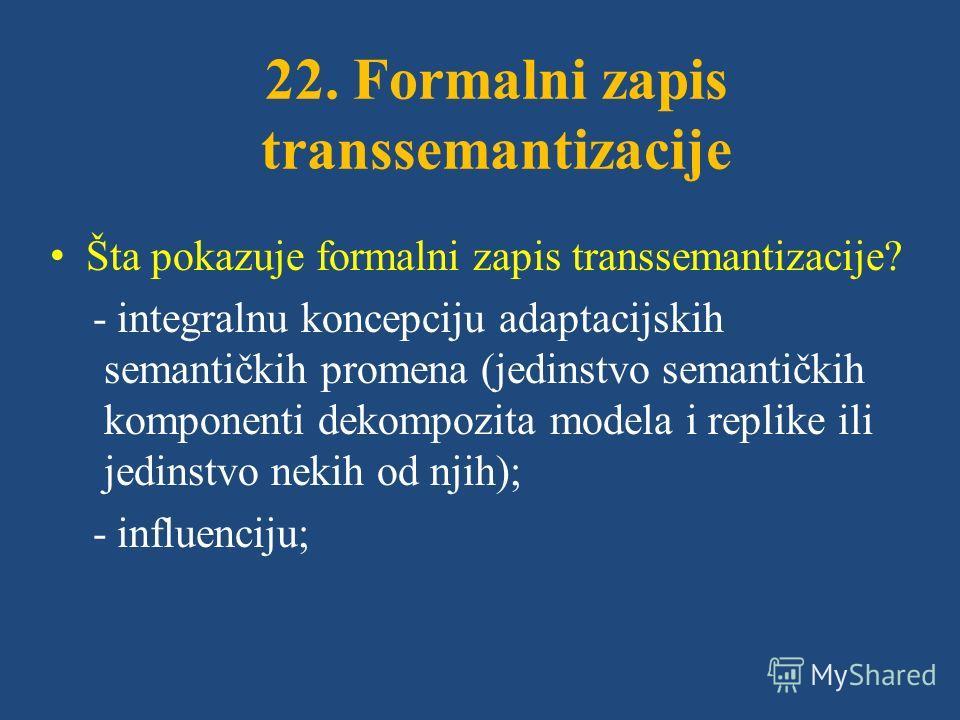 22. Formalni zapis transsemantizacije Šta pokazuje formalni zapis transsemantizacije? - integralnu koncepciju adaptacijskih semantičkih promena (jedinstvo semantičkih komponenti dekompozita modela i replike ili jedinstvo nekih od njih); - influenciju